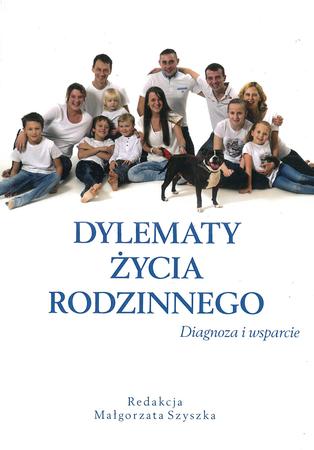 Dylematy życia rodzinnego. Diagnoza i wsparcie, M. Szyszka (red.) (1)