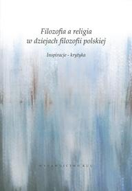 Filozofia a religia w dziejach filozofii polskiej. Inspiracje - krytyka, S. Janeczek, A. Starościc (red.)