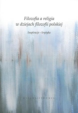 Filozofia a religia w dziejach filozofii polskiej. Inspiracje - krytyka, S. Janeczek, A. Starościc (red.) (1)