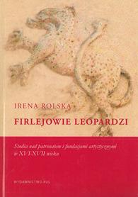 Firlejowie Leopardzi. Studia nad patronatem i fundacjami artystycznymi w XVI-XVII wieku, I. Rolska