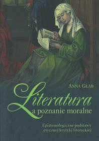 Literatura a poznanie moralne. Epistemologiczne podstawy etycznej krytyki literackiej, Anna Głąb