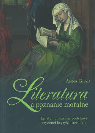 Literatura a poznanie moralne. Epistemologiczne podstawy etycznej krytyki literackiej, Anna Głąb (1)