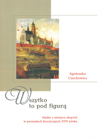 Wszystko to pod figurą. Studia o miejscu alegorii w poematach heroicznych XVII wieku, A. Czechowicz