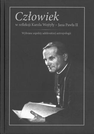 Człowiek w refleksji Karola Wojtyły - Jana Pawła II. Wybrane aspekty adekwatnej antropologii, red. A. Różyło, ks. M. Sztaba (1)