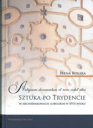 Antiquum documentum et novo cedat ritui. Sztuka po Trydencie w archidiakonacie lubelskim w XVII wieku, I. Rolska (1)