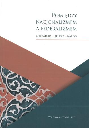 Pomiędzy nacjonalizmem a federalizmem. Literatura - Religia - Naród, red. T. Garbol (1)