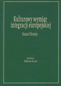 Kulturowy wymiar integracji europejskiej. Kazus Ukrainy, red. E. Szczot