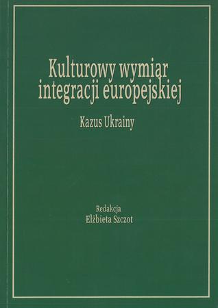 Kulturowy wymiar integracji europejskiej. Kazus Ukrainy, red. E. Szczot (1)