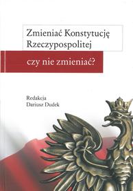 Zmieniać Konstytucję Rzeczypospolitej czy nie zmieniać?, red. D. Dudek