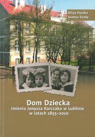 Dom Dziecka imienia Janusza Korczaka w Lublinie w latach 1855-2010, A. Puszka, J. Szady