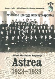 O wielkości i potęgę Rzeczypospolitej. Polska Akademicka Korporacja Astrea 1923-1939, B. Czajka, M. Dworski, M. Wesołowski