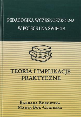 Pedagogika wczesnoszkolna w Polsce i na świecie. Teoria i implikacje praktyczne, B. Borowska, M. Buk-Cegiełka (1)