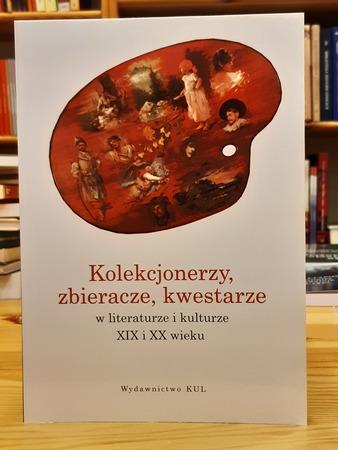 Kolekcjonerzy, zbieracze, kwestarze w literaturze i kulturze XIX i XX wieku, red. J. Lekan-Mrzewka, M. Kulesza, B. K. Obsulewicz (1)