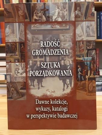 Radość gromadzenia. Sztuka porządkowania. Dawne kolekcje, wykazy, katalogi w perspektywie badawczej, red. L. Wojciechowski (1)