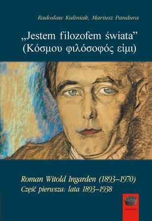 Jestem filozofem świata (Κόσμου φιλόσοφός εἰμι). Roman Witold Ingarden (1893–1970). Część pierwsza: lata 1893–1938, Radosław Kuliniak, Mariusz Pandura (1)