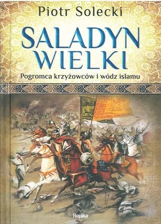 Saladyn Wielki. Pogromca krzyżowców i wódz islamu  (1)